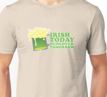St Patricks Irish Today, Hungover Tomorrow Unisex T-Shirt