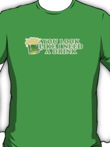 You Look Like I Need A Drink St Patricks Day T-Shirt
