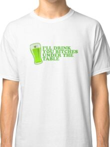 I'll Drink You Bitches Under The Table St Patricks Day Classic T-Shirt