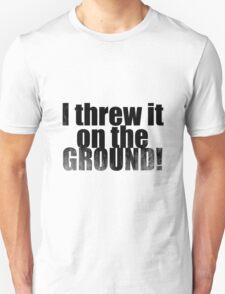 Threw it on the ground Unisex T-Shirt