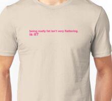 Being Fat Isn't Very Flattering Is It? Unisex T-Shirt