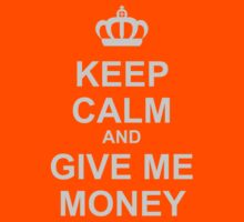 Keep Calm And Give Me Money by CarbonClothing