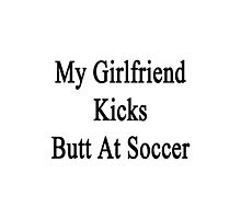 My Girlfriend Kicks Butt At Soccer  Photographic Print