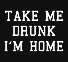 Take Me Drunk I'm Home by BrightDesign