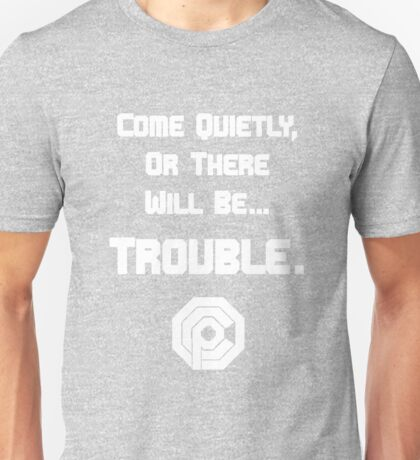 Come quietly, or there will be...TROUBLE. Unisex T-Shirt
