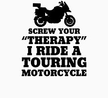 Screw Your Therapy I Ride A Touring Motorcycle Unisex T-Shirt
