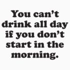 You Can't Drink All Day If You Don't Start In The Morning by BrightDesign