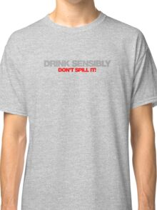 Drink Sensibly, Don't Spill It! Classic T-Shirt