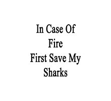 In Case Of Fire First Save My Sharks  by supernova23