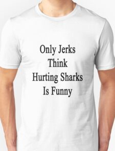 Only Jerks Think Hurting Sharks Is Funny  T-Shirt