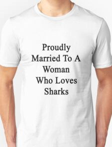 Proudly Married To A Woman Who Loves Sharks  T-Shirt