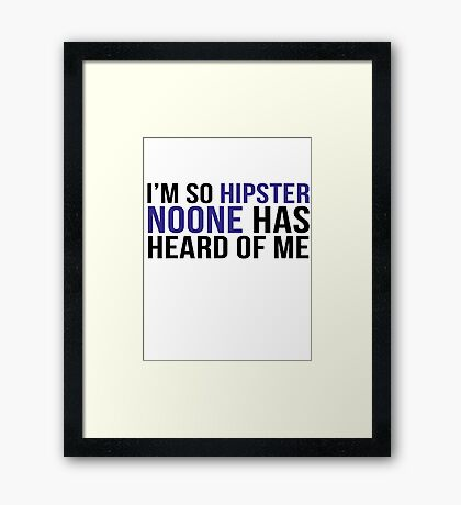 I'm so hipster noone has heard of me Framed Print