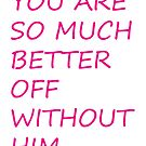 You are so much better off without him. by KateTaylor