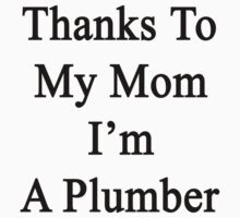 Thanks To My Mom I'm A Plumber  by supernova23