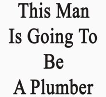 This Man Is Going To Be A Plumber  by supernova23