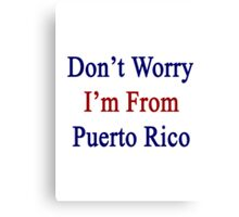 Don't Worry I'm From Puerto Rico  Canvas Print