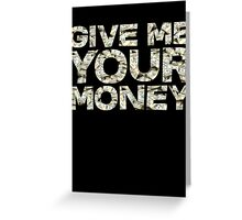 Give me your money Greeting Card
