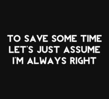 To Save Some Time Let's Just Assume I'm Always Right by BrightDesign