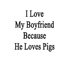 I Love My Boyfriend Because He Loves Pigs  Photographic Print