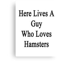 Here Lives A Guy Who Loves Hamsters  Canvas Print