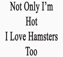Not Only I'm Hot I Love Hamsters Too  by supernova23