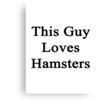 This Guy Loves Hamsters  Canvas Print