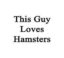 This Guy Loves Hamsters  Photographic Print