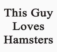 This Guy Loves Hamsters  by supernova23