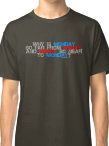 Why is Monday So far away from Friday Classic T-Shirt