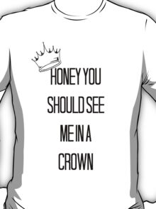Honey You Should See Me In A Crown T-Shirt