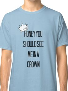 Honey You Should See Me In A Crown Classic T-Shirt