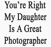You're Right My Daughter Is A Great Photographer  by supernova23