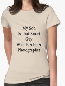 My Son Is That Smart Guy Who Is Also A Photographer  Womens Fitted T-Shirt