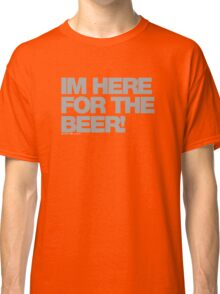 Im Here For The Beer Classic T-Shirt
