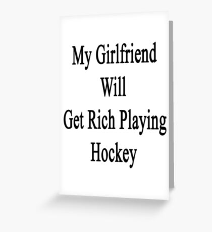 My Girlfriend Will Get Rich Playing Hockey  Greeting Card