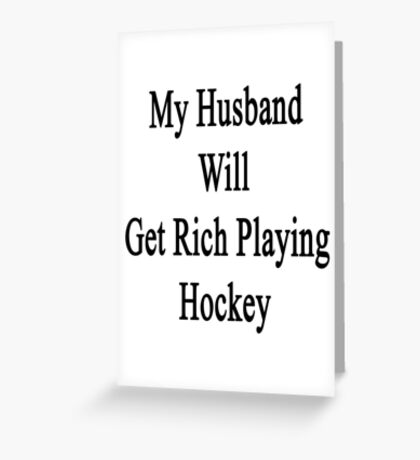 My Husband Will Get Rich Playing Hockey  Greeting Card