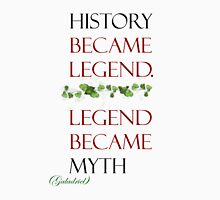 History became legend, legend became myth. Unisex T-Shirt