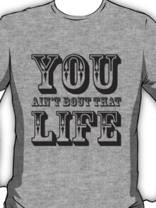 You Aint Bout That Life T-Shirt