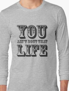 You Aint Bout That Life Long Sleeve T-Shirt