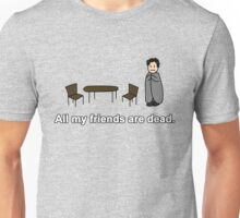 All my friends are dead.  Unisex T-Shirt