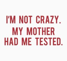 I'm Not Crazy. My Mother Had Me Tested. by BrightDesign