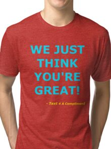 We Just Think You're Great! (Cyan)  Tri-blend T-Shirt