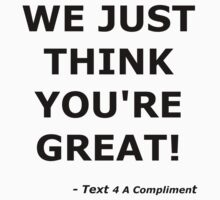 We Just Think You're Great! (Black)  T-Shirt