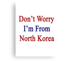 Don't Worry I'm From North Korea  Canvas Print