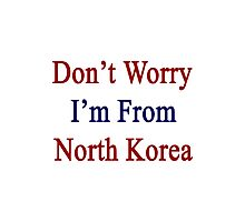 Don't Worry I'm From North Korea  Photographic Print