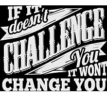 If It Doesn't Challenge You It Won't Change You Photographic Print