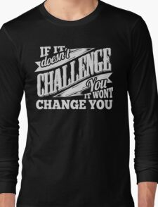 If It Doesn't Challenge You It Won't Change You Long Sleeve T-Shirt