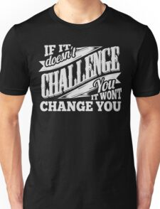 If It Doesn't Challenge You It Won't Change You Unisex T-Shirt