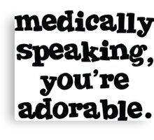Medically speaking, you're adorable. Canvas Print