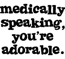 Medically speaking, you're adorable. Photographic Print
